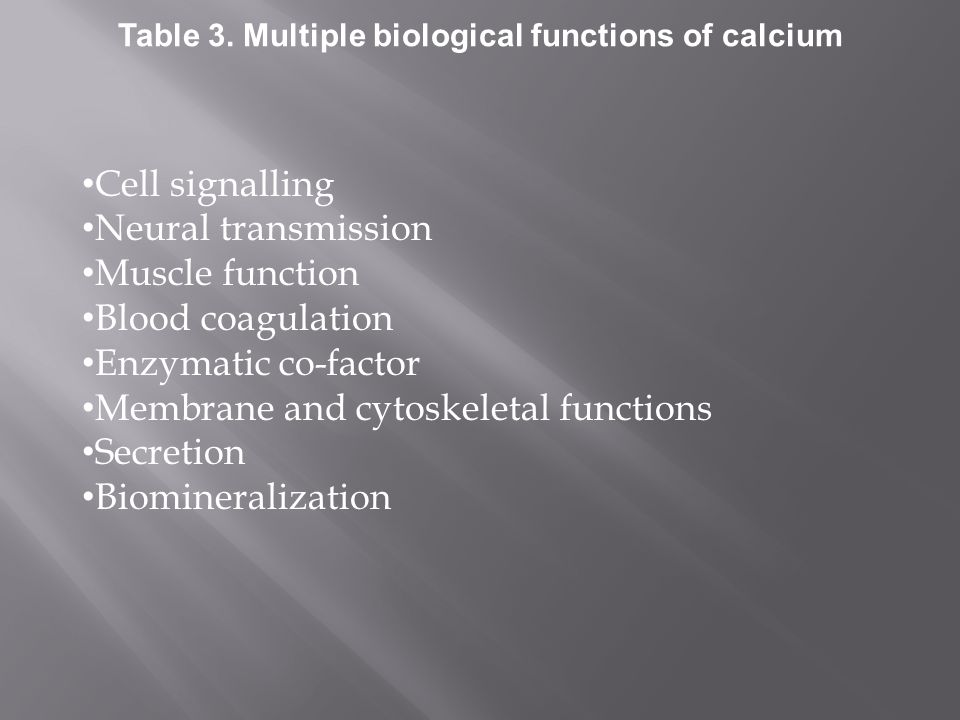 Cell signalling Neural transmission Muscle function Blood coagulation Enzymatic co-factor Membrane and cytoskeletal functions Secretion Biomineralization Table 3.