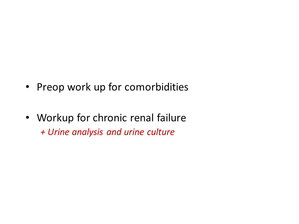 Preoperative preparation Preop work up for comorbidities Workup for chronic renal failure + Urine analysis and urine culture