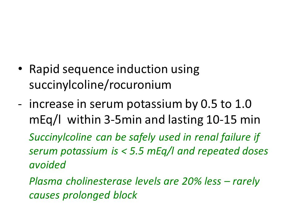 Rapid sequence induction using succinylcoline/rocuronium -increase in serum potassium by 0.5 to 1.0 mEq/l within 3-5min and lasting 10-15 min Succinyl