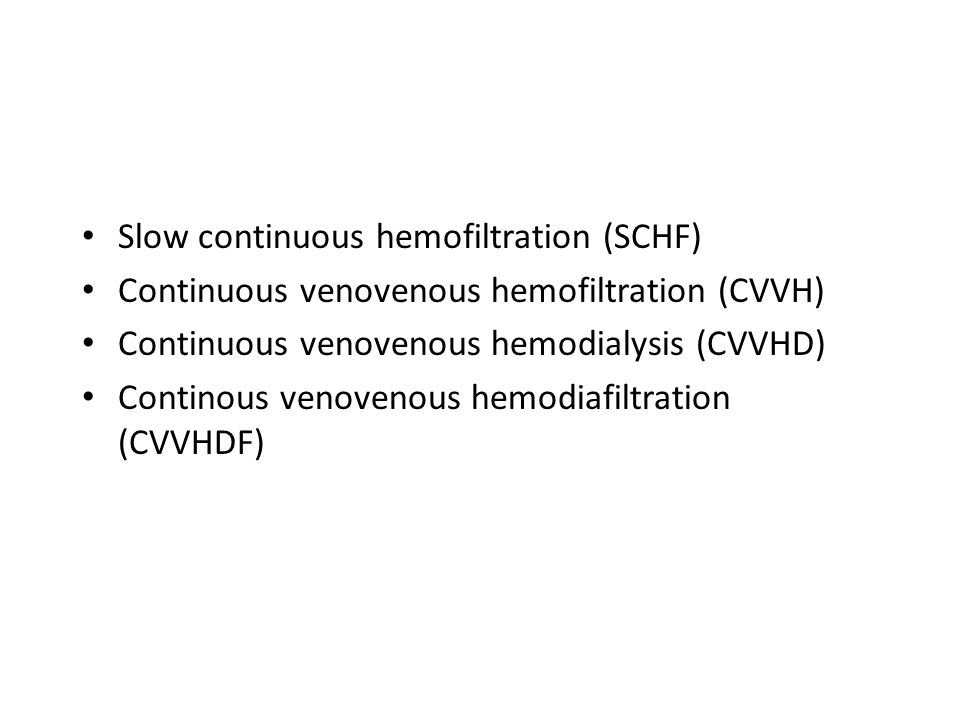 Slow continuous hemofiltration (SCHF) Continuous venovenous hemofiltration (CVVH) Continuous venovenous hemodialysis (CVVHD) Continous venovenous hemo