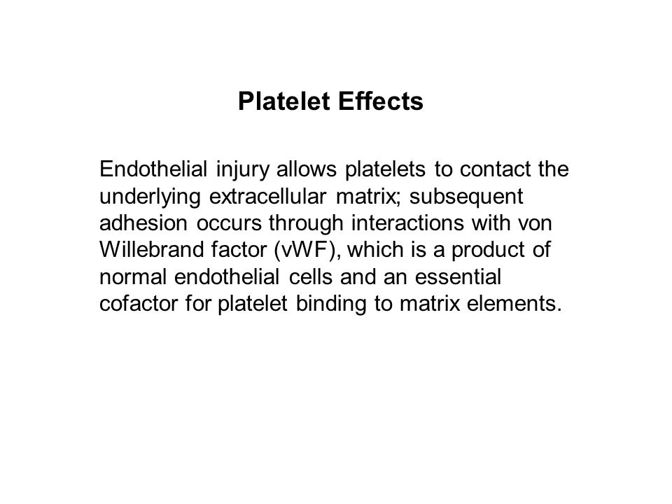 Endothelial injury allows platelets to contact the underlying extracellular matrix; subsequent adhesion occurs through interactions with von Willebrand factor (vWF), which is a product of normal endothelial cells and an essential cofactor for platelet binding to matrix elements.