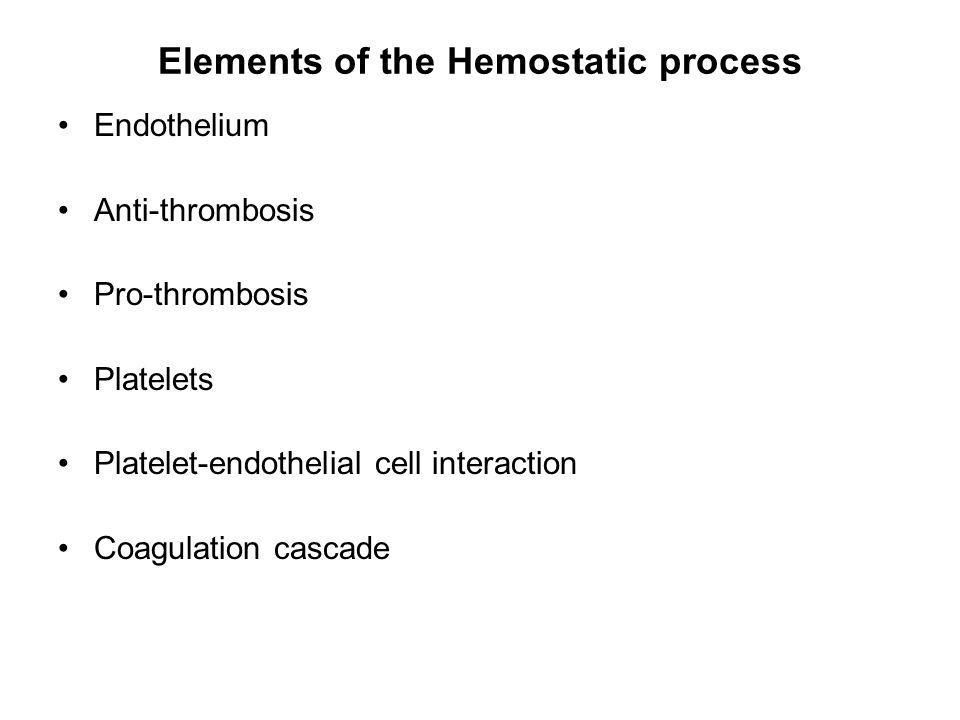 Elements of the Hemostatic process Endothelium Anti-thrombosis Pro-thrombosis Platelets Platelet-endothelial cell interaction Coagulation cascade