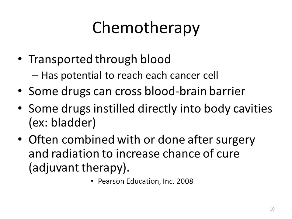 Chemotherapy Transported through blood – Has potential to reach each cancer cell Some drugs can cross blood-brain barrier Some drugs instilled directly into body cavities (ex: bladder) Often combined with or done after surgery and radiation to increase chance of cure (adjuvant therapy).