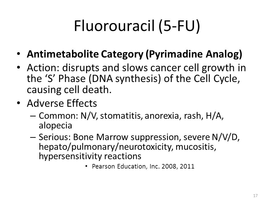 Fluorouracil (5-FU) Antimetabolite Category (Pyrimadine Analog) Action: disrupts and slows cancer cell growth in the 'S' Phase (DNA synthesis) of the Cell Cycle, causing cell death.