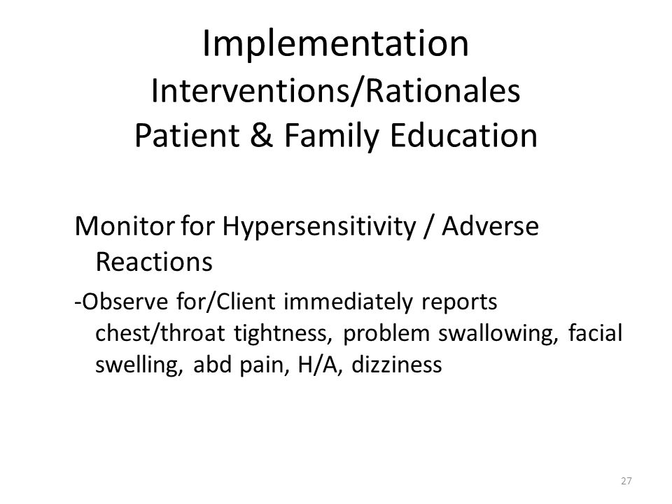 Implementation Interventions/Rationales Patient & Family Education Monitor for Hypersensitivity / Adverse Reactions -Observe for/Client immediately reports chest/throat tightness, problem swallowing, facial swelling, abd pain, H/A, dizziness 27