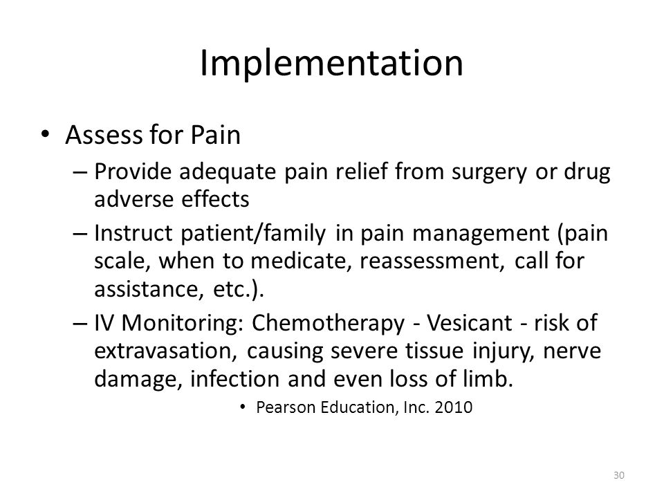 Implementation Assess for Pain – Provide adequate pain relief from surgery or drug adverse effects – Instruct patient/family in pain management (pain scale, when to medicate, reassessment, call for assistance, etc.).