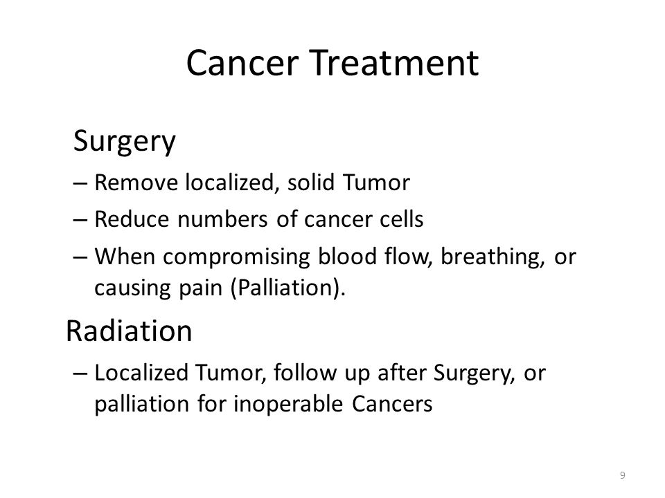 Cancer Treatment Surgery – Remove localized, solid Tumor – Reduce numbers of cancer cells – When compromising blood flow, breathing, or causing pain (Palliation).