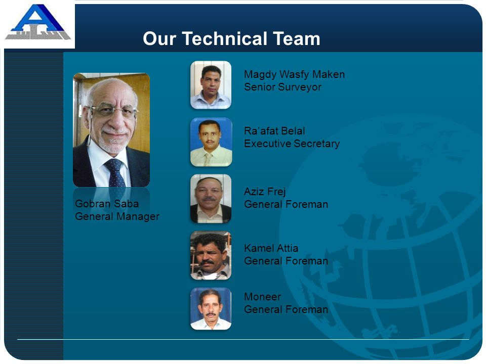 Gobran Saba General Manager Aziz Frej General Foreman Ra'afat Belal Executive Secretary Kamel Attia General Foreman Our Technical Team Moneer General