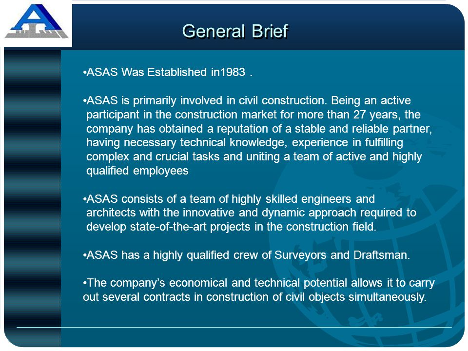 General Brief ASAS Was Established in1983. ASAS is primarily involved in civil construction. Being an active participant in the construction market fo