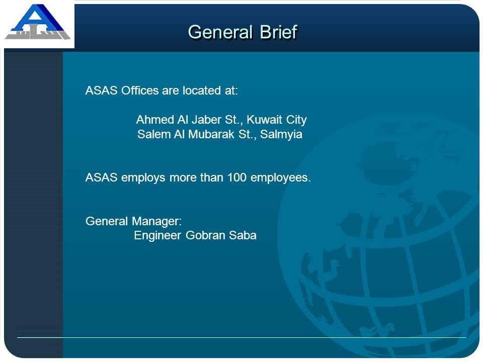 General Brief ASAS Offices are located at: Ahmed Al Jaber St., Kuwait City Salem Al Mubarak St., Salmyia ASAS employs more than 100 employees. General