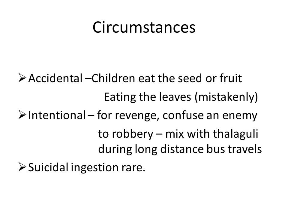 Circumstances  Accidental –Children eat the seed or fruit Eating the leaves (mistakenly)  Intentional – for revenge, confuse an enemy to robbery – mix with thalaguli during long distance bus travels  Suicidal ingestion rare.