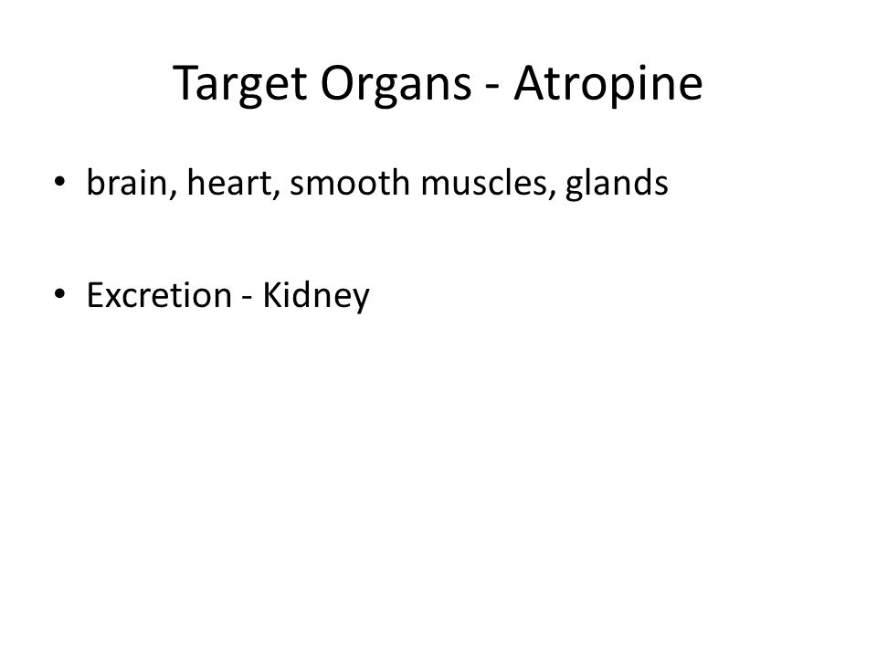 Target Organs - Atropine brain, heart, smooth muscles, glands Excretion - Kidney