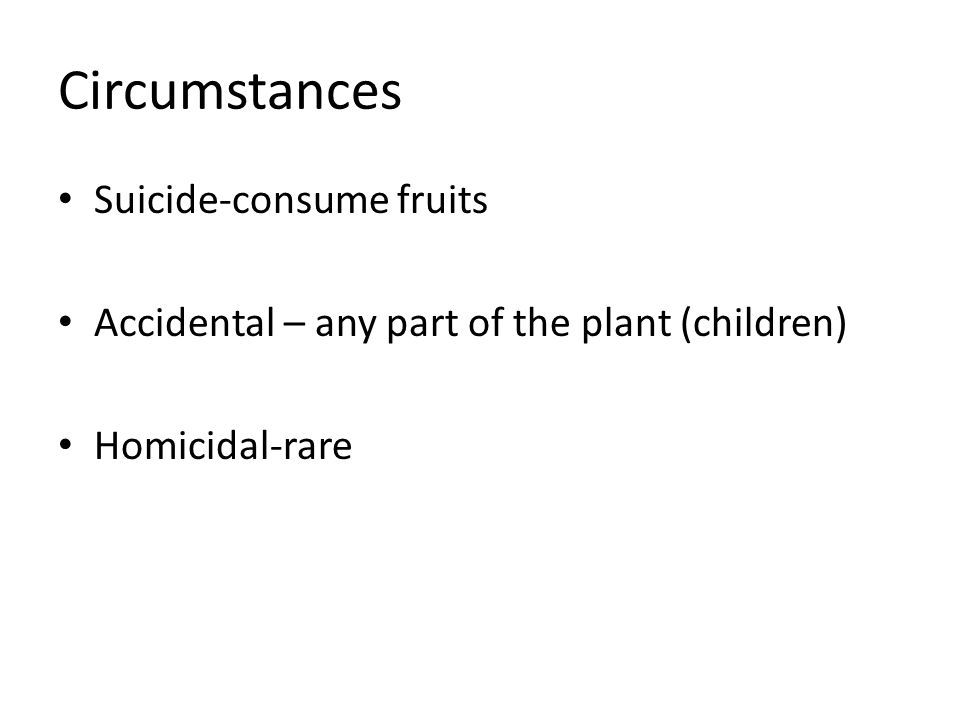 Circumstances Suicide-consume fruits Accidental – any part of the plant (children) Homicidal-rare