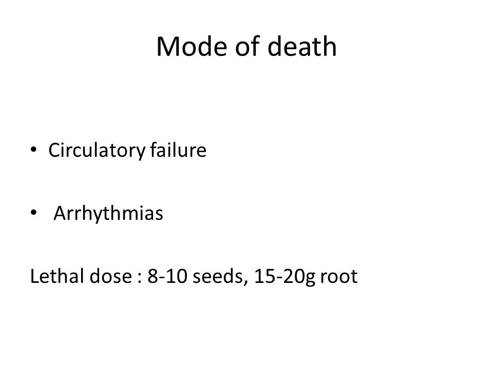Mode of death Circulatory failure Arrhythmias Lethal dose : 8-10 seeds, 15-20g root