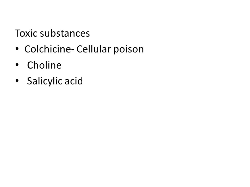Toxic substances Colchicine- Cellular poison Choline Salicylic acid