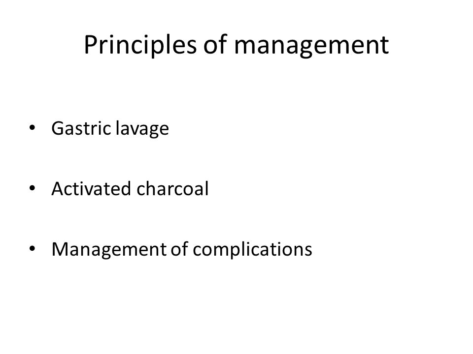 Principles of management Gastric lavage Activated charcoal Management of complications