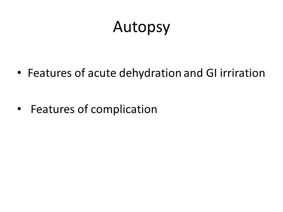 Autopsy Features of acute dehydration and GI irriration Features of complication