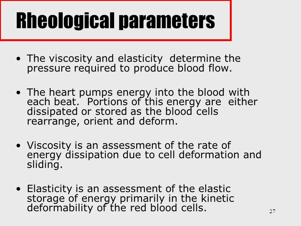 27 The viscosity and elasticity determine the pressure required to produce blood flow. The heart pumps energy into the blood with each beat. Portions