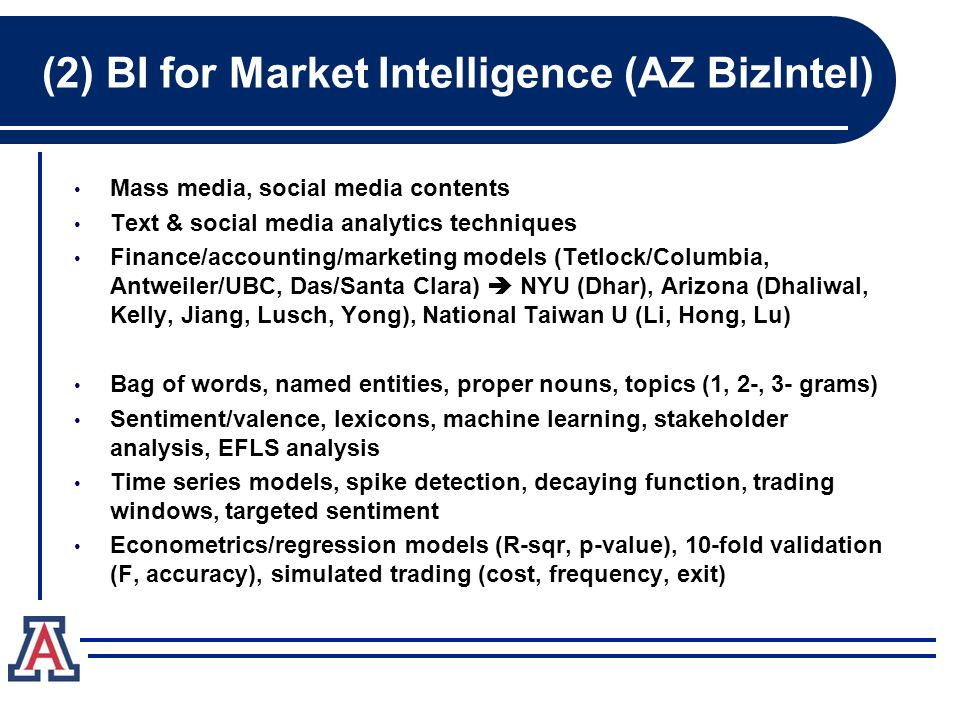 (2) BI for Market Intelligence (AZ BizIntel) Mass media, social media contents Text & social media analytics techniques Finance/accounting/marketing models (Tetlock/Columbia, Antweiler/UBC, Das/Santa Clara)  NYU (Dhar), Arizona (Dhaliwal, Kelly, Jiang, Lusch, Yong), National Taiwan U (Li, Hong, Lu) Bag of words, named entities, proper nouns, topics (1, 2-, 3- grams) Sentiment/valence, lexicons, machine learning, stakeholder analysis, EFLS analysis Time series models, spike detection, decaying function, trading windows, targeted sentiment Econometrics/regression models (R-sqr, p-value), 10-fold validation (F, accuracy), simulated trading (cost, frequency, exit)