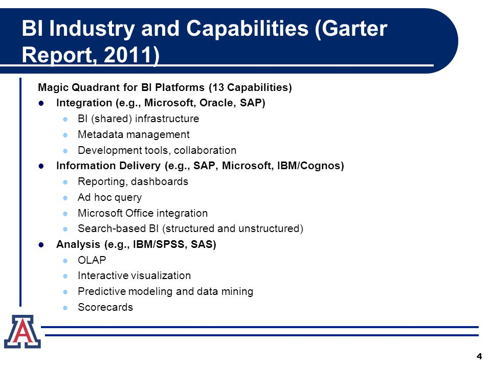 BI Industry and Capabilities (Garter Report, 2011) Magic Quadrant for BI Platforms (13 Capabilities) Integration (e.g., Microsoft, Oracle, SAP) BI (shared) infrastructure Metadata management Development tools, collaboration Information Delivery (e.g., SAP, Microsoft, IBM/Cognos) Reporting, dashboards Ad hoc query Microsoft Office integration Search-based BI (structured and unstructured) Analysis (e.g., IBM/SPSS, SAS) OLAP Interactive visualization Predictive modeling and data mining Scorecards 4