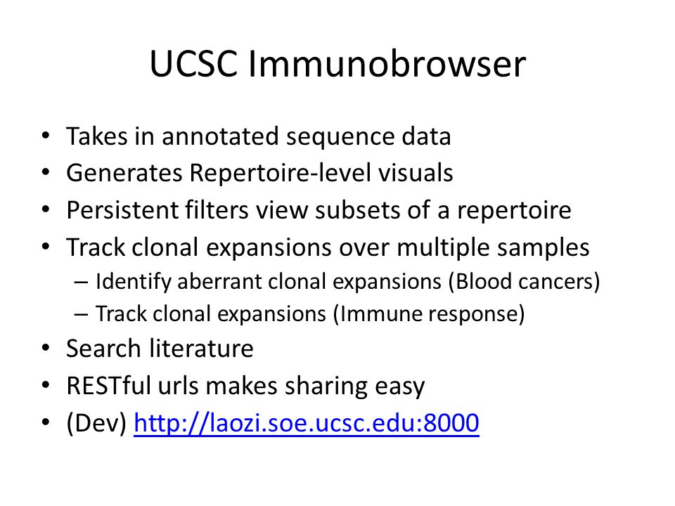 UCSC Immunobrowser Takes in annotated sequence data Generates Repertoire-level visuals Persistent filters view subsets of a repertoire Track clonal expansions over multiple samples – Identify aberrant clonal expansions (Blood cancers) – Track clonal expansions (Immune response) Search literature RESTful urls makes sharing easy (Dev) http://laozi.soe.ucsc.edu:8000http://laozi.soe.ucsc.edu:8000
