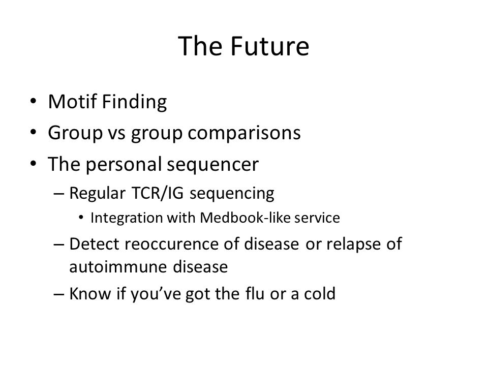 The Future Motif Finding Group vs group comparisons The personal sequencer – Regular TCR/IG sequencing Integration with Medbook-like service – Detect reoccurence of disease or relapse of autoimmune disease – Know if you've got the flu or a cold
