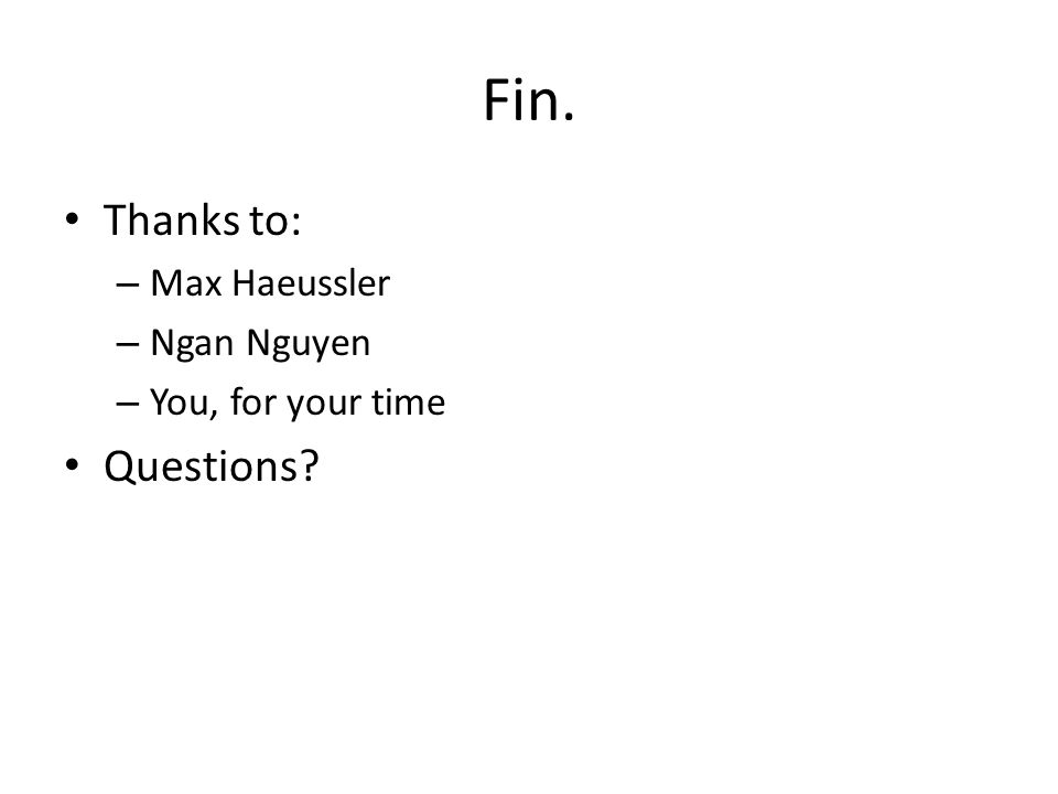 Fin. Thanks to: – Max Haeussler – Ngan Nguyen – You, for your time Questions