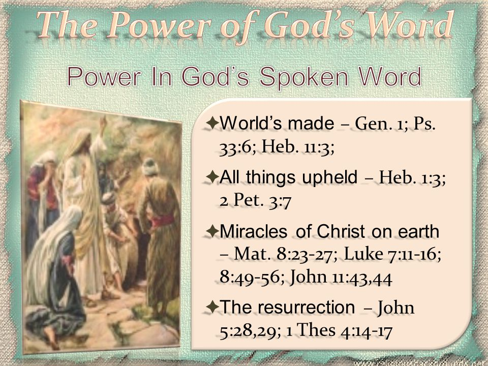  World's made – Gen. 1; Ps. 33:6; Heb. 11:3;  All things upheld – Heb. 1:3; 2 Pet. 3:7  Miracles of Christ on earth – Mat. 8:23-27; Luke 7:11-16; 8