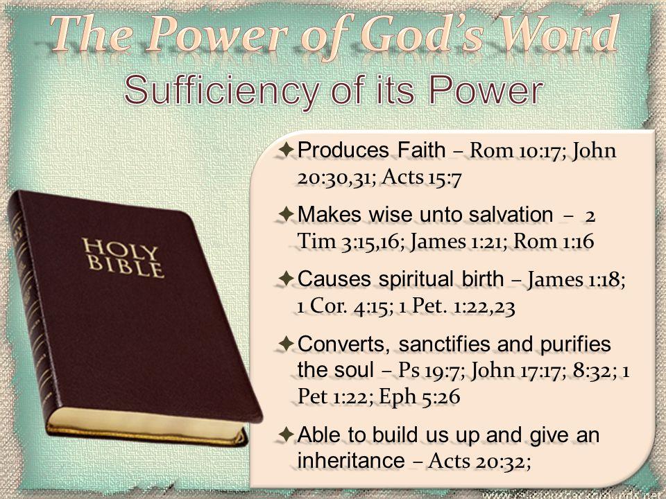  Produces Faith – Rom 10:17; John 20:30,31; Acts 15:7  Makes wise unto salvation – 2 Tim 3:15,16; James 1:21; Rom 1:16  Causes spiritual birth – Ja