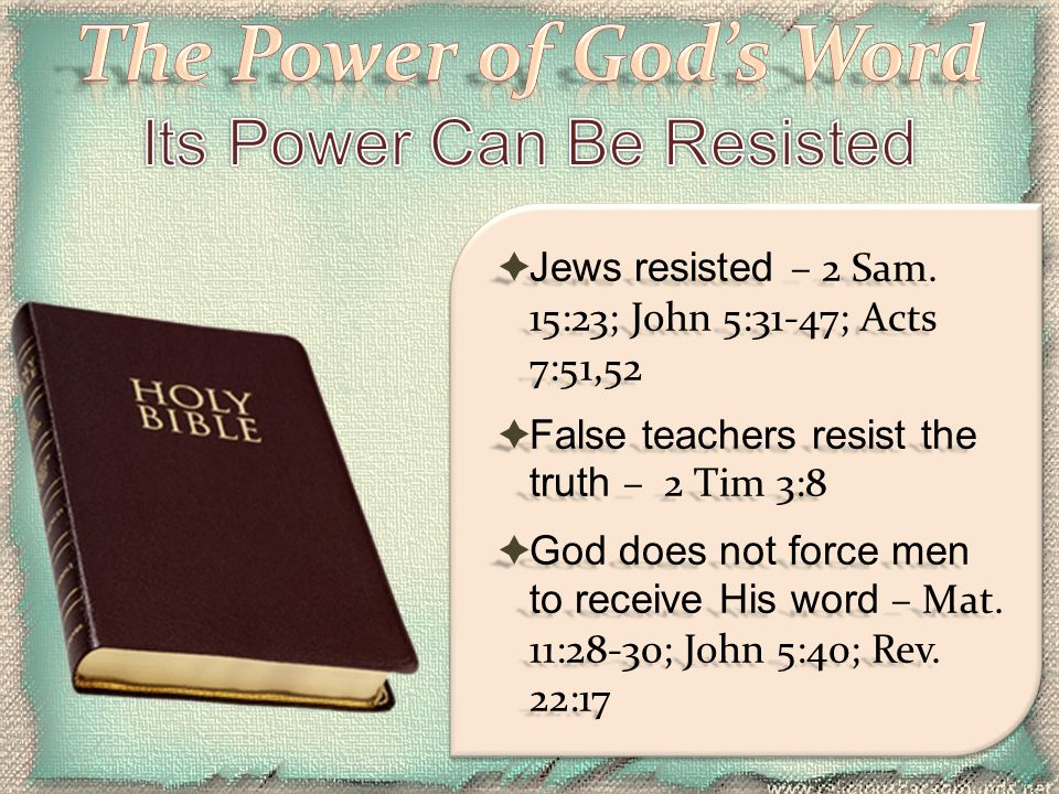  Jews resisted – 2 Sam. 15:23; John 5:31-47; Acts 7:51,52  False teachers resist the truth – 2 Tim 3:8  God does not force men to receive His word