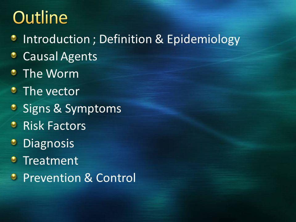 Introduction ; Definition & Epidemiology Causal Agents The Worm The vector Signs & Symptoms Risk Factors Diagnosis Treatment Prevention & Control