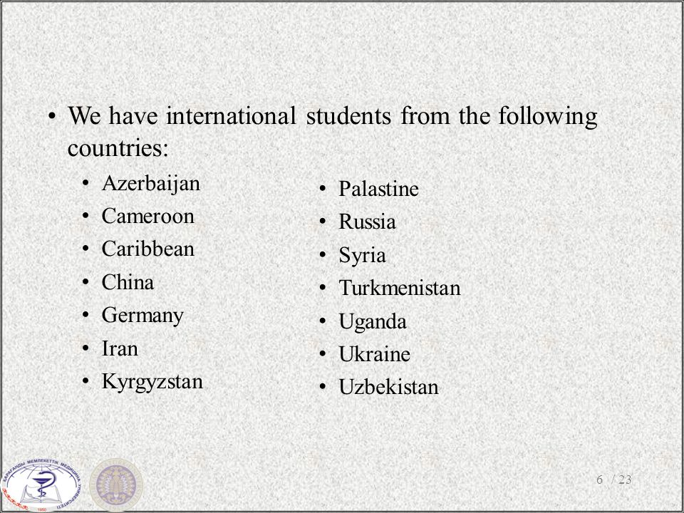 / 236 We have international students from the following countries: Azerbaijan Cameroon Caribbean China Germany Iran Kyrgyzstan Palastine Russia Syria Turkmenistan Uganda Ukraine Uzbekistan
