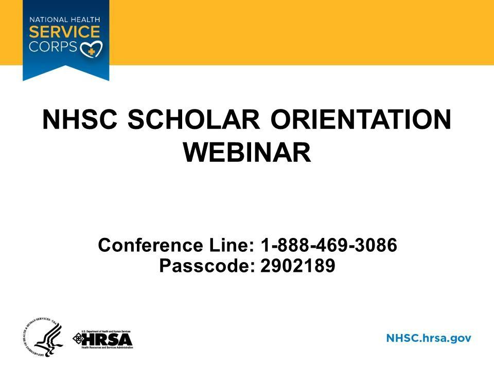 NHSC SCHOLAR ORIENTATION WEBINAR Conference Line: 1-888-469-3086 Passcode: 2902189
