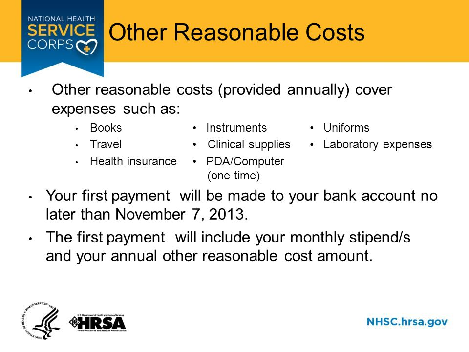 Other Reasonable Costs Other reasonable costs (provided annually) cover expenses such as: Books Instruments Uniforms Travel Clinical supplies Laboratory expenses Health insurance PDA/Computer (one time) Your first payment will be made to your bank account no later than November 7, 2013.