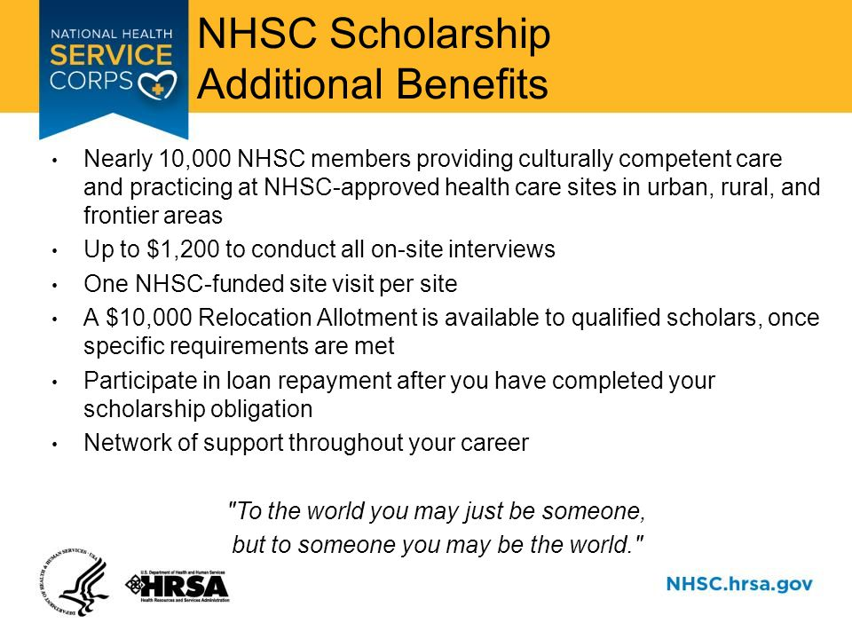 NHSC Scholarship Additional Benefits Nearly 10,000 NHSC members providing culturally competent care and practicing at NHSC-approved health care sites in urban, rural, and frontier areas Up to $1,200 to conduct all on-site interviews One NHSC-funded site visit per site A $10,000 Relocation Allotment is available to qualified scholars, once specific requirements are met Participate in loan repayment after you have completed your scholarship obligation Network of support throughout your career To the world you may just be someone, but to someone you may be the world.