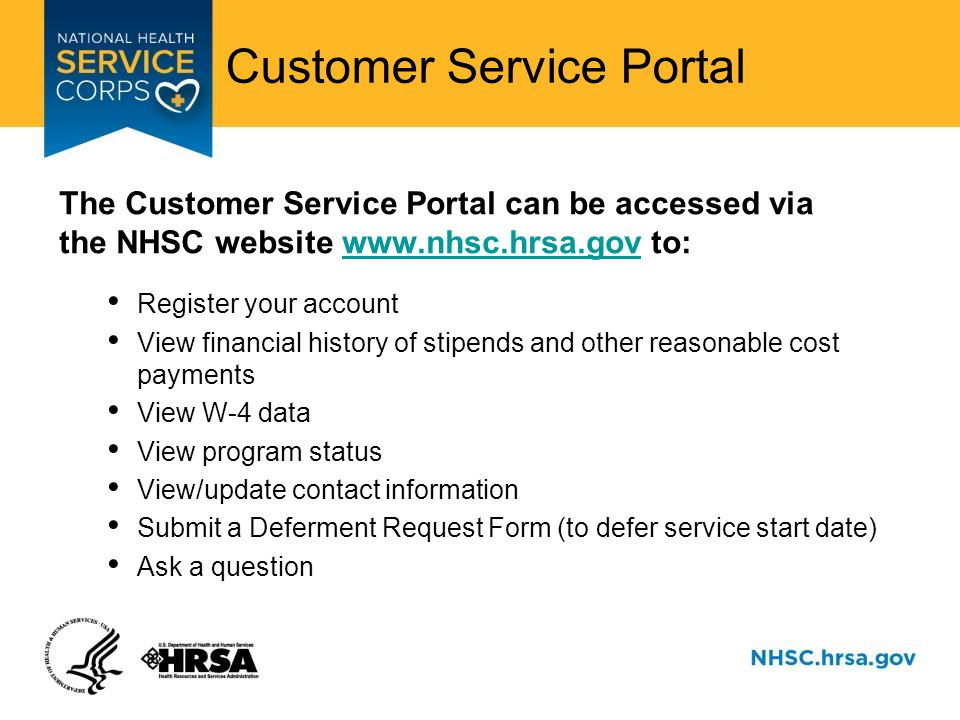 Customer Service Portal The Customer Service Portal can be accessed via the NHSC website www.nhsc.hrsa.gov to:www.nhsc.hrsa.gov Register your account View financial history of stipends and other reasonable cost payments View W-4 data View program status View/update contact information Submit a Deferment Request Form (to defer service start date) Ask a question