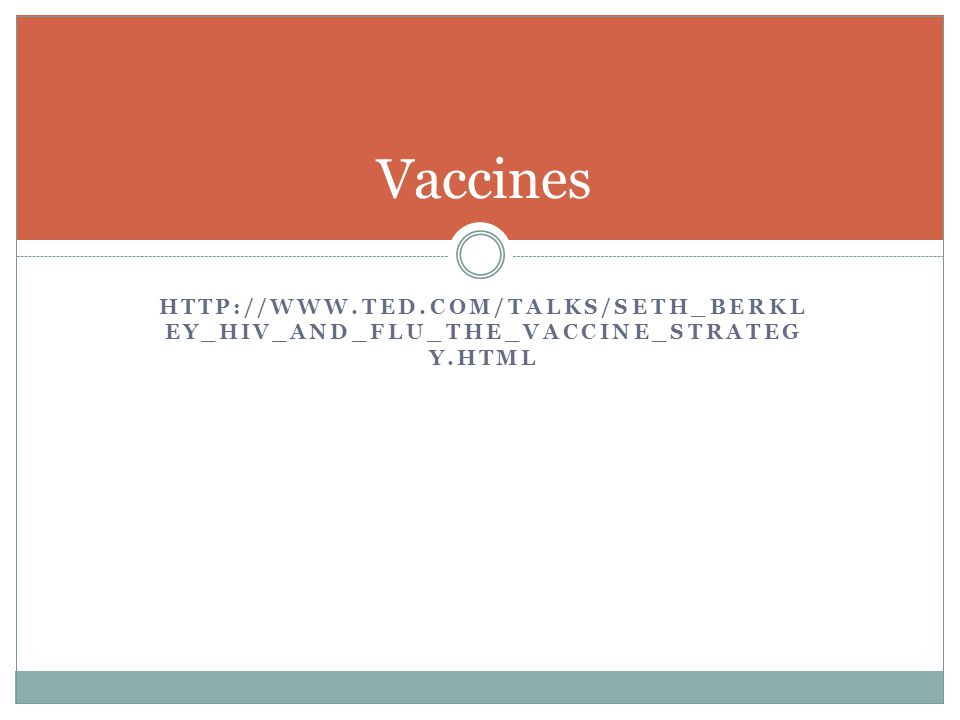 HTTP://WWW.TED.COM/TALKS/SETH_BERKL EY_HIV_AND_FLU_THE_VACCINE_STRATEG Y.HTML Vaccines
