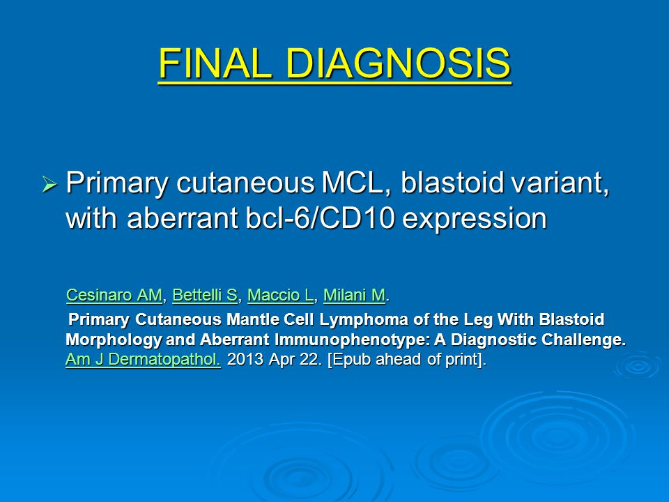 FINAL DIAGNOSIS  Primary cutaneous MCL, blastoid variant, with aberrant bcl-6/CD10 expression Cesinaro AM, Bettelli S, Maccio L, Milani M.