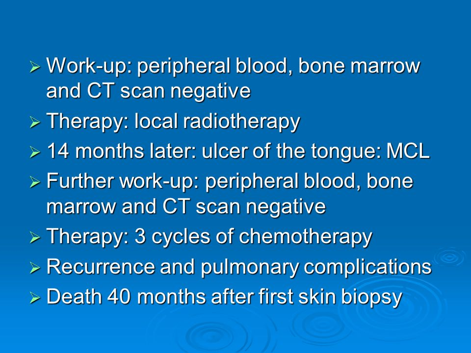  Work-up: peripheral blood, bone marrow and CT scan negative  Therapy: local radiotherapy  14 months later: ulcer of the tongue: MCL  Further work-up: peripheral blood, bone marrow and CT scan negative  Therapy: 3 cycles of chemotherapy  Recurrence and pulmonary complications  Death 40 months after first skin biopsy