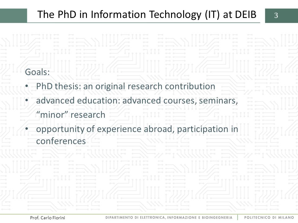 Prof. Carlo Fiorini 3 The PhD in Information Technology (IT) at DEIB Goals: PhD thesis: an original research contribution advanced education: advanced