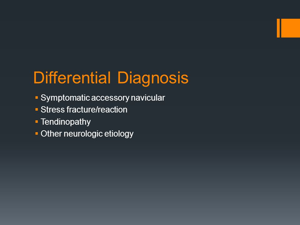 Differential Diagnosis  Symptomatic accessory navicular  Stress fracture/reaction  Tendinopathy  Other neurologic etiology