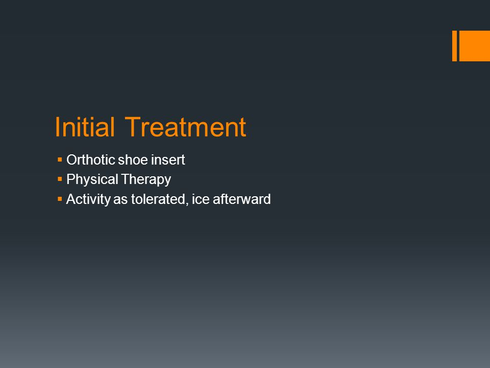 Initial Treatment  Orthotic shoe insert  Physical Therapy  Activity as tolerated, ice afterward