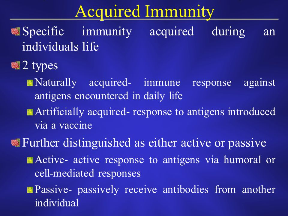 Specific immunity acquired during an individuals life 2 types Naturally acquired- immune response against antigens encountered in daily life Artificia