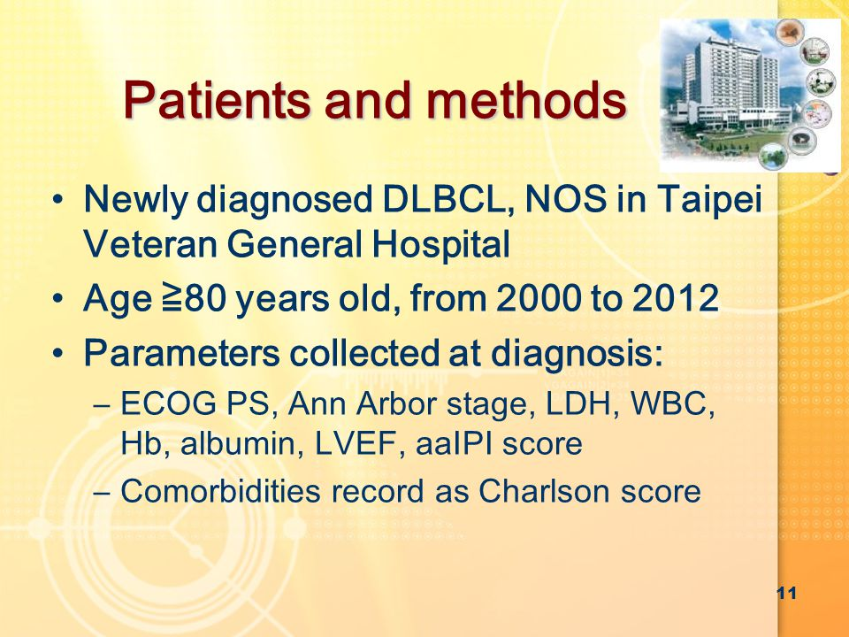 Patients and methods Newly diagnosed DLBCL, NOS in Taipei Veteran General Hospital Age ≧80 years old, from 2000 to 2012 Parameters collected at diagnosis: –ECOG PS, Ann Arbor stage, LDH, WBC, Hb, albumin, LVEF, aaIPI score –Comorbidities record as Charlson score 11