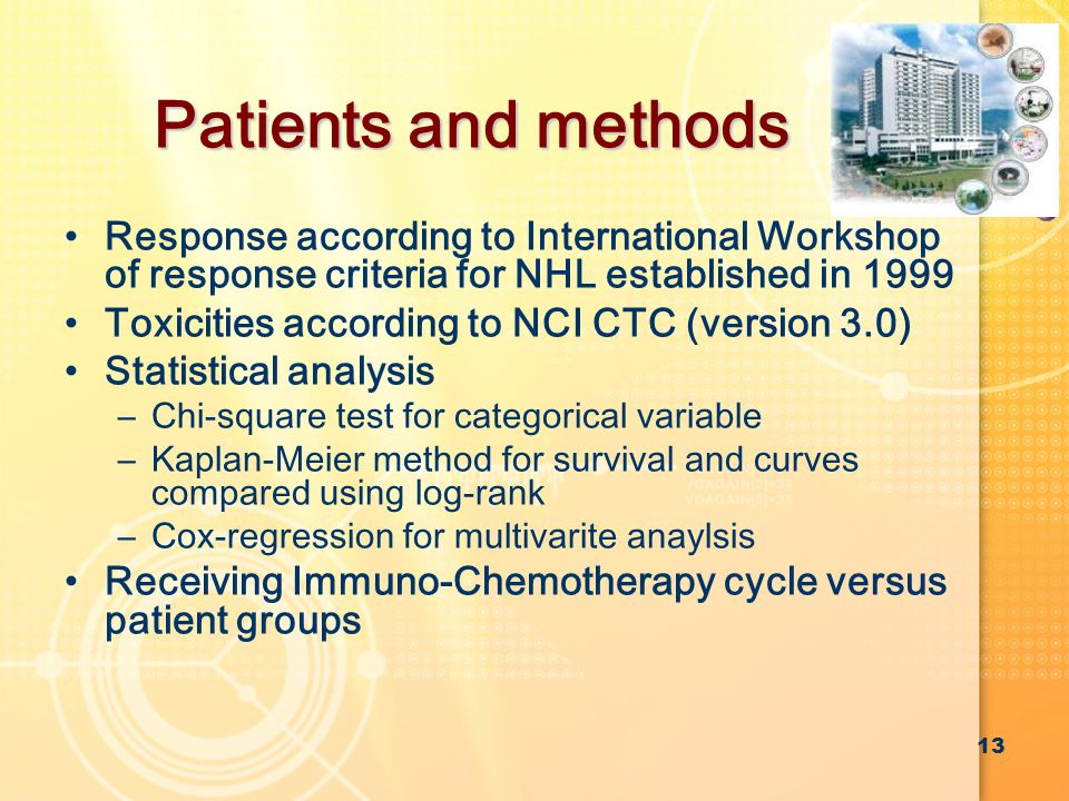Patients and methods Response according to International Workshop of response criteria for NHL established in 1999 Toxicities according to NCI CTC (version 3.0) Statistical analysis –Chi-square test for categorical variable –Kaplan-Meier method for survival and curves compared using log-rank –Cox-regression for multivarite anaylsis Receiving Immuno-Chemotherapy cycle versus patient groups 13