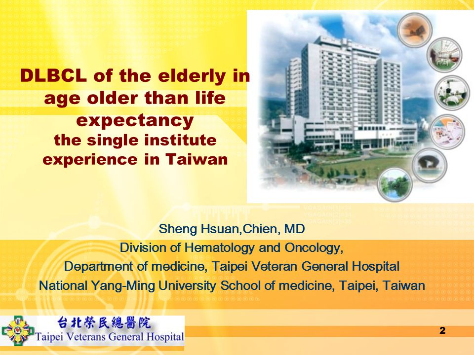 DLBCL of the elderly in age older than life expectancy the single institute experience in Taiwan Sheng Hsuan,Chien, MD Division of Hematology and Oncology, Department of medicine, Taipei Veteran General Hospital National Yang-Ming University School of medicine, Taipei, Taiwan 2