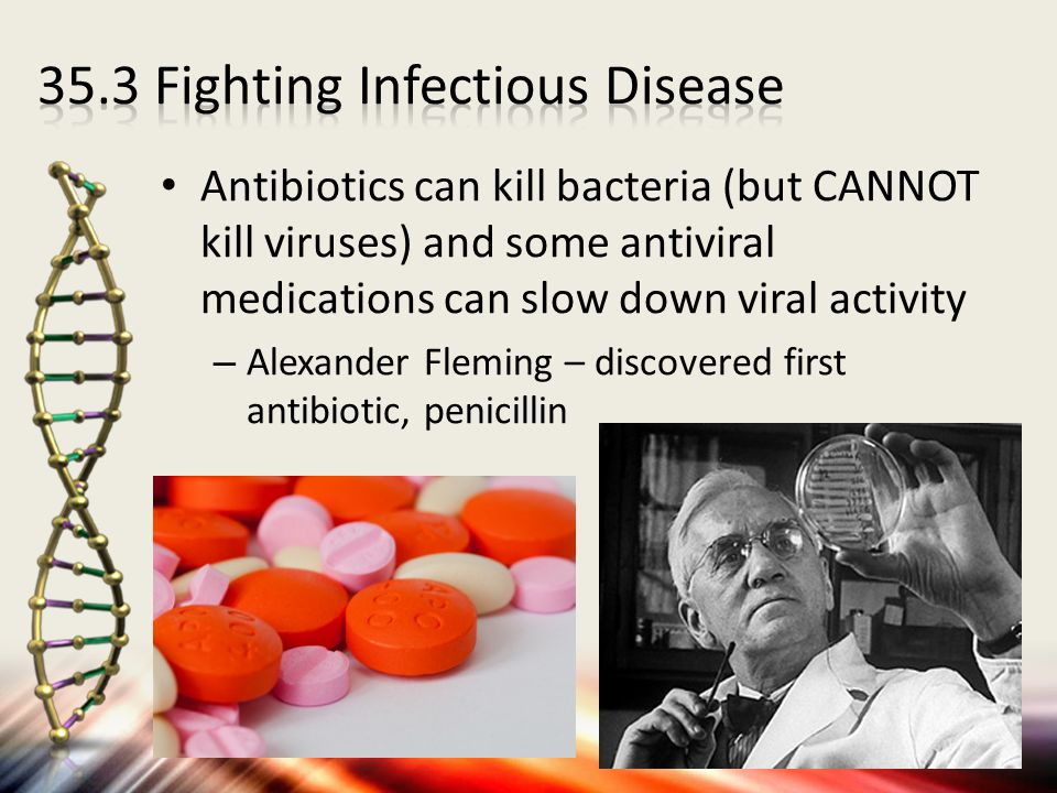 Antibiotics can kill bacteria (but CANNOT kill viruses) and some antiviral medications can slow down viral activity – Alexander Fleming – discovered f