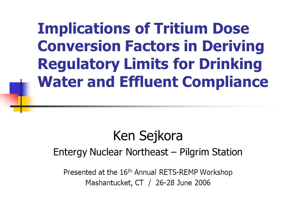 Implications of Tritium Dose Conversion Factors in Deriving Regulatory Limits for Drinking Water and Effluent Compliance Ken Sejkora Entergy Nuclear Northeast – Pilgrim Station Presented at the 16 th Annual RETS-REMP Workshop Mashantucket, CT / 26-28 June 2006
