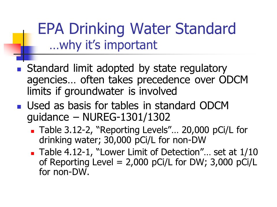 EPA Drinking Water Standard …why it's important Standard limit adopted by state regulatory agencies… often takes precedence over ODCM limits if groundwater is involved Used as basis for tables in standard ODCM guidance – NUREG-1301/1302 Table 3.12-2, Reporting Levels … 20,000 pCi/L for drinking water; 30,000 pCi/L for non-DW Table 4.12-1, Lower Limit of Detection … set at 1/10 of Reporting Level = 2,000 pCi/L for DW; 3,000 pCi/L for non-DW.