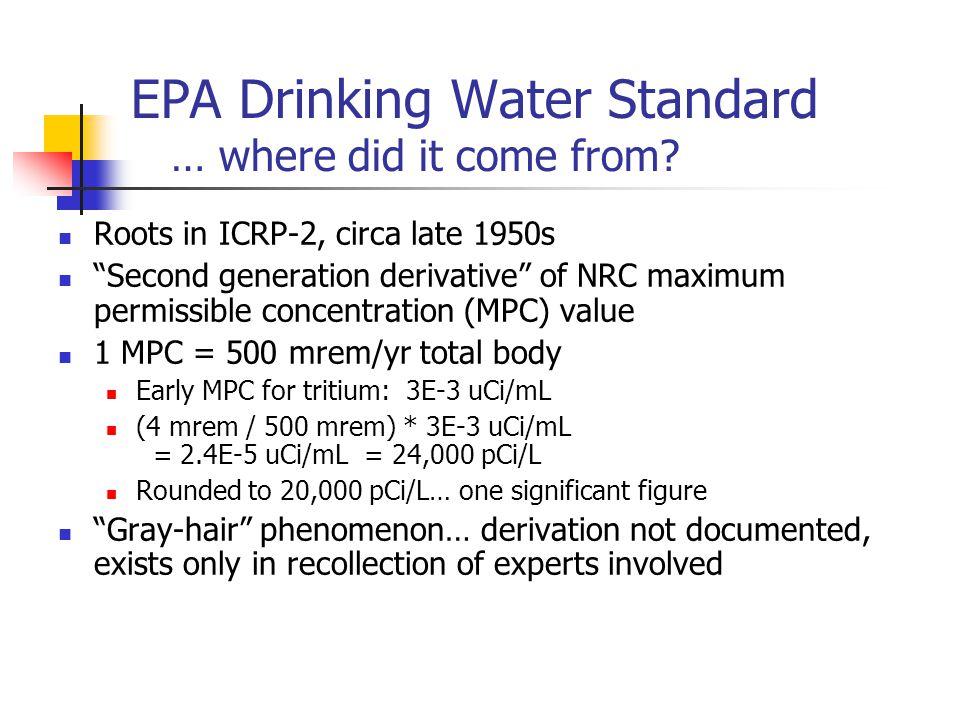 Summary Several limits exist for tritium in water EPA drinking water limit = 20,000 pCi/L NRC effluent limit = 1,000,000 pCi/L (1E-3 uCi/mL) Fractional limits imposed by states.